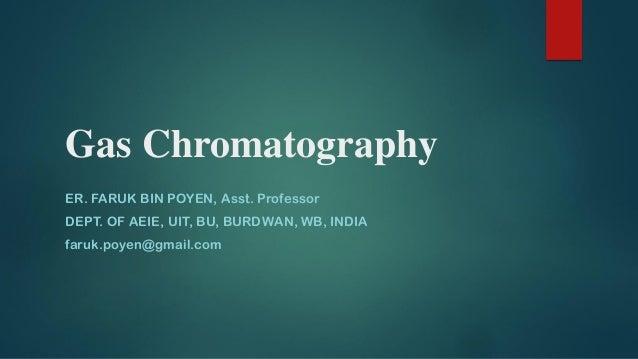 Gas Chromatography ER. FARUK BIN POYEN, Asst. Professor DEPT. OF AEIE, UIT, BU, BURDWAN, WB, INDIA faruk.poyen@gmail.com