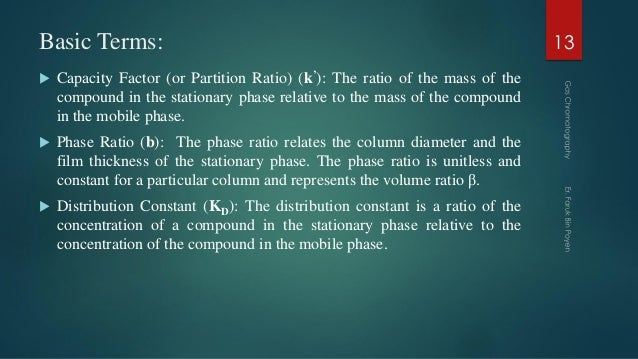 Basic Terms:  Capacity Factor (or Partition Ratio) (k'): The ratio of the mass of the compound in the stationary phase re...