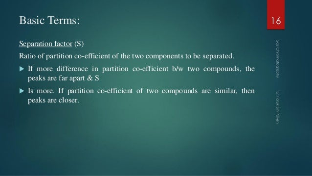 Basic Terms: Separation factor (S) Ratio of partition co-efficient of the two components to be separated.  If more differ...