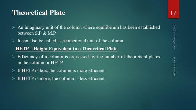 Theoretical Plate  An imaginary unit of the column where equilibrium has been established between S.P & M.P  It can also...