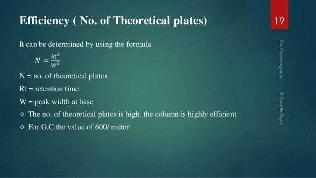Efficiency ( No. of Theoretical plates) It can be determined by using the formula 𝑁 = 𝑅𝑡2 𝑊2 N = no. of theoretical plates...