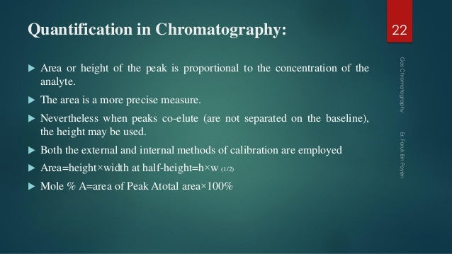 Quantification in Chromatography:  Area or height of the peak is proportional to the concentration of the analyte.  The ...