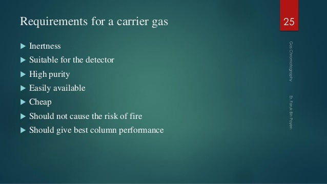 Requirements for a carrier gas  Inertness  Suitable for the detector  High purity  Easily available  Cheap  Should n...