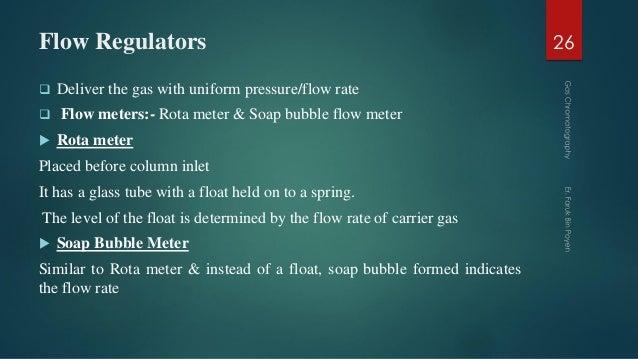 Flow Regulators  Deliver the gas with uniform pressure/flow rate  Flow meters:- Rota meter & Soap bubble flow meter  Ro...