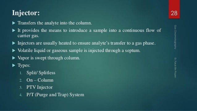 Injector:  Transfers the analyte into the column.  It provides the means to introduce a sample into a continuous flow of...