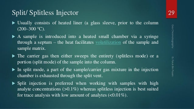 Split/ Splitless Injector  Usually consists of heated liner (a glass sleeve, prior to the column (200–300 °C).  A sample...