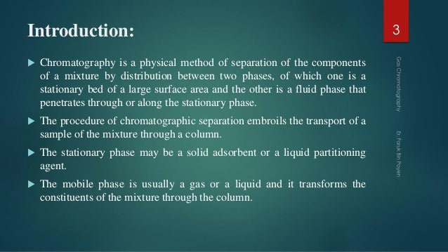 Introduction:  Chromatography is a physical method of separation of the components of a mixture by distribution between t...