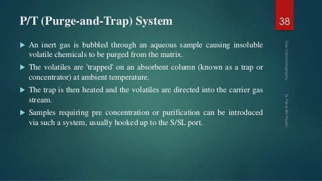 P/T (Purge-and-Trap) System  An inert gas is bubbled through an aqueous sample causing insoluble volatile chemicals to be...