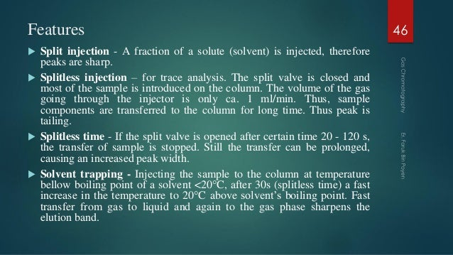 Features  Split injection - A fraction of a solute (solvent) is injected, therefore peaks are sharp.  Splitless injectio...
