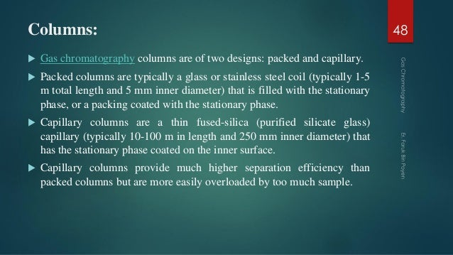 Columns:  Gas chromatography columns are of two designs: packed and capillary.  Packed columns are typically a glass or ...