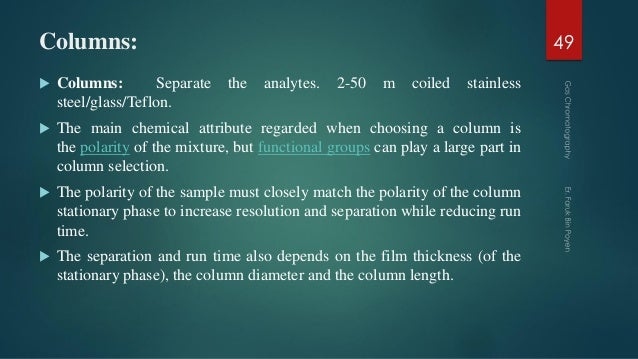 Columns:  Columns: Separate the analytes. 2-50 m coiled stainless steel/glass/Teflon.  The main chemical attribute regar...