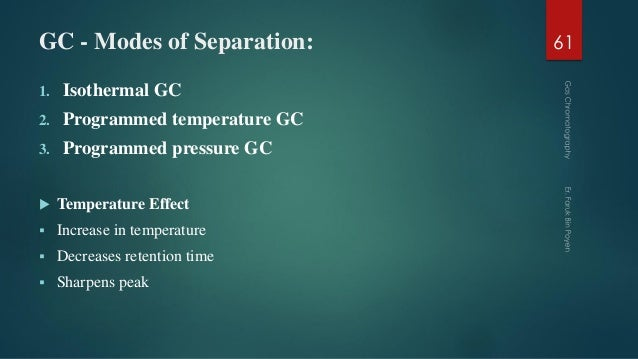 GC - Modes of Separation: 1. Isothermal GC 2. Programmed temperature GC 3. Programmed pressure GC  Temperature Effect  I...