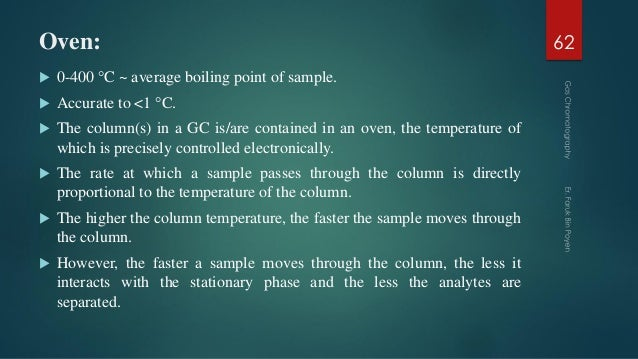 Oven:  0-400 °C ~ average boiling point of sample.  Accurate to <1 °C.  The column(s) in a GC is/are contained in an ov...