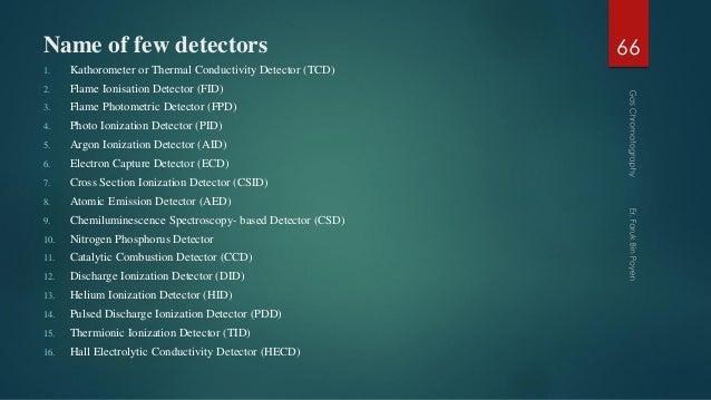 Name of few detectors 1. Kathorometer or Thermal Conductivity Detector (TCD) 2. Flame Ionisation Detector (FID) 3. Flame P...
