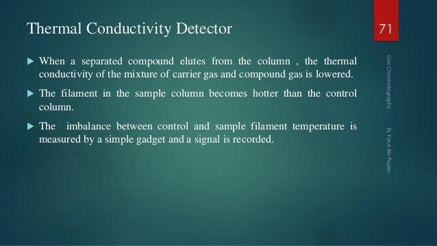 Thermal Conductivity Detector  When a separated compound elutes from the column , the thermal conductivity of the mixture...