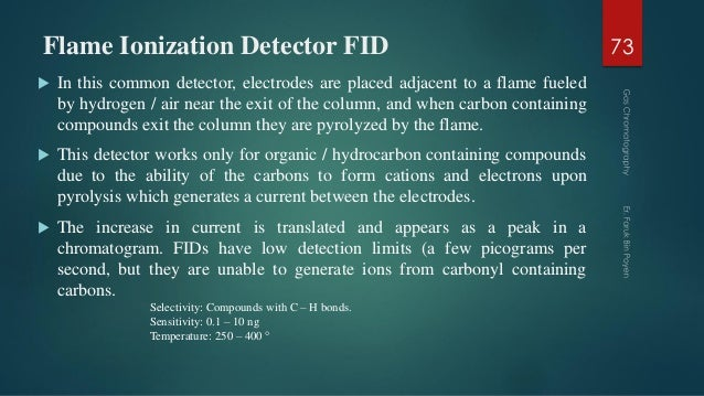 Flame Ionization Detector FID  In this common detector, electrodes are placed adjacent to a flame fueled by hydrogen / ai...