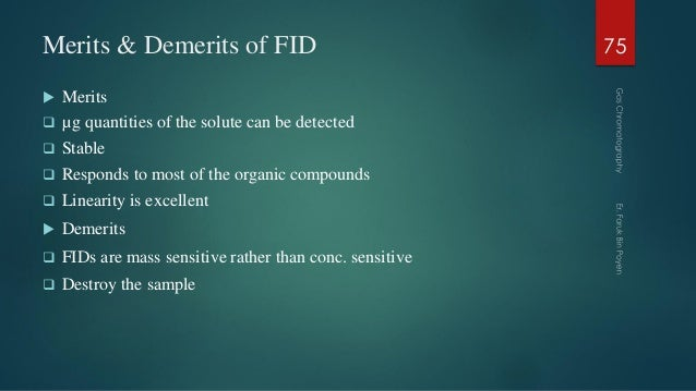 Merits & Demerits of FID  Merits  µg quantities of the solute can be detected  Stable  Responds to most of the organic...
