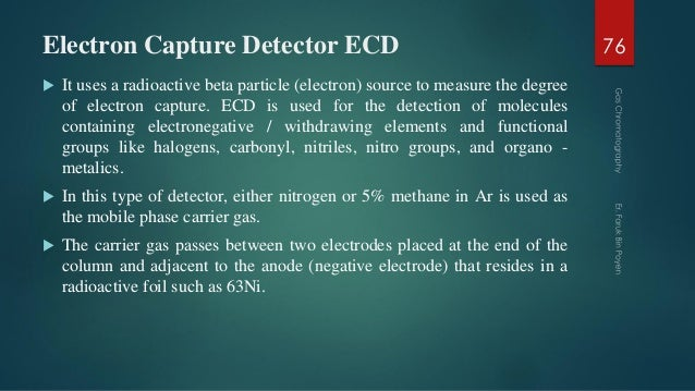 Electron Capture Detector ECD  It uses a radioactive beta particle (electron) source to measure the degree of electron ca...