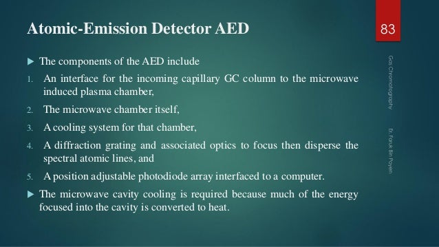 Atomic-Emission Detector AED  The components of the AED include 1. An interface for the incoming capillary GC column to t...
