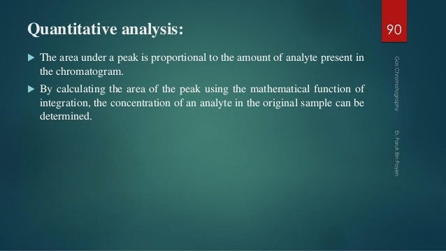 Quantitative analysis:  The area under a peak is proportional to the amount of analyte present in the chromatogram.  By ...