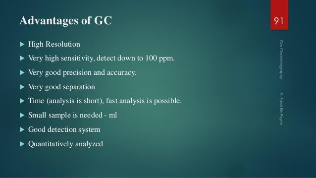Advantages of GC  High Resolution  Very high sensitivity, detect down to 100 ppm.  Very good precision and accuracy.  ...