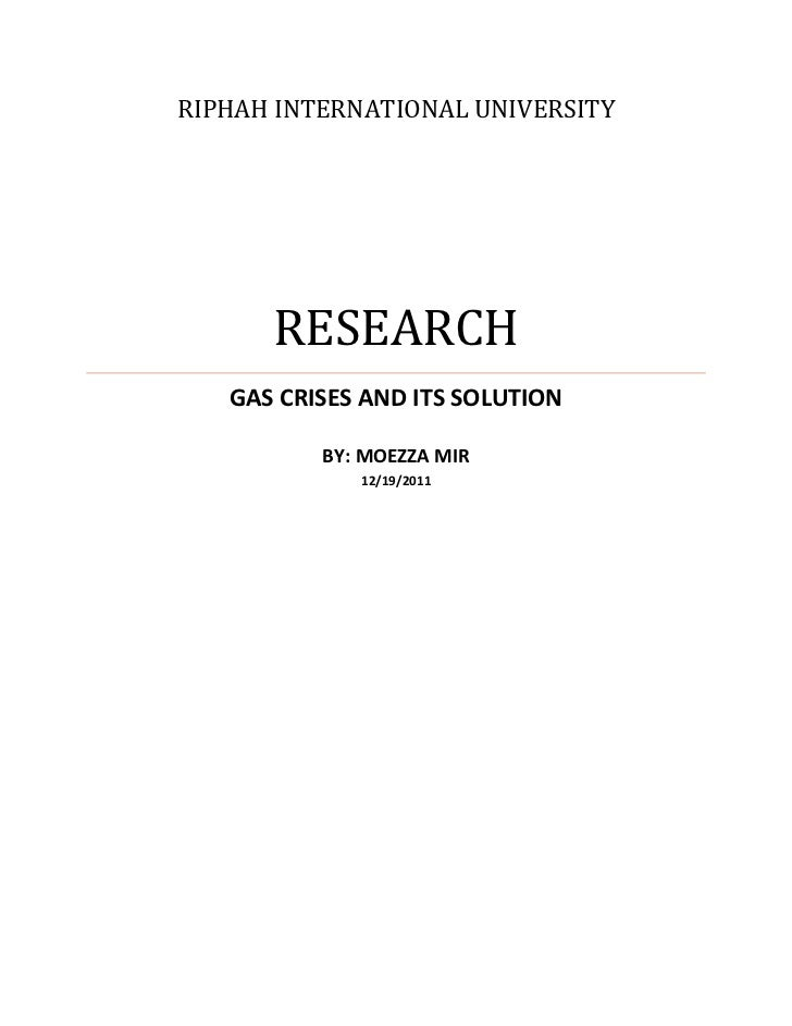 RIPHAH INTERNATIONAL UNIVERSITY      RESEARCH   GAS CRISES AND ITS SOLUTION          BY: MOEZZA MIR             12/19/2011
