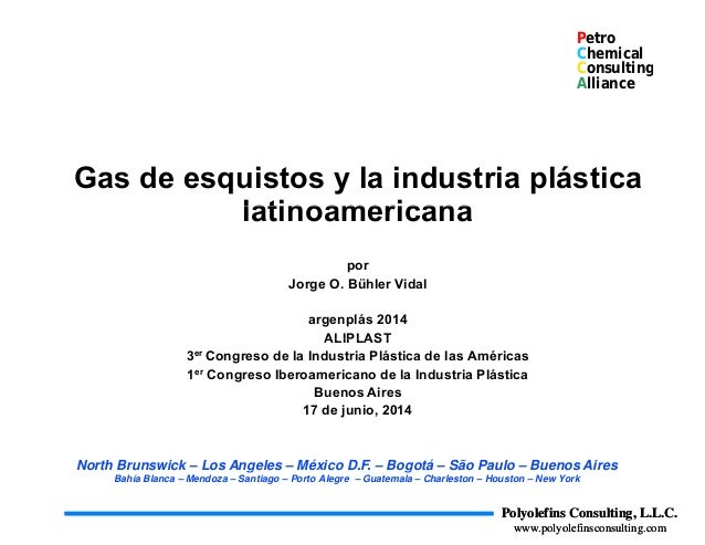 Petro Chemical Consultingg Alliance Gas de esquistos y la industria plástica latinoamericanalatinoamericana porp Jorge O. ...