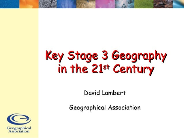 Key Stage 3 GeographyKey Stage 3 Geography in the 21in the 21stst CenturyCentury David LambertDavid Lambert Geographical A...