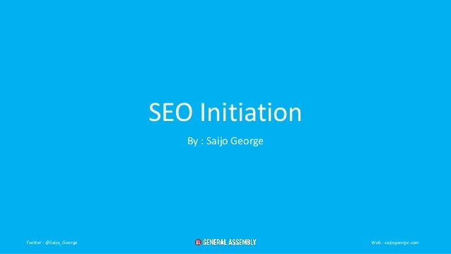 SEO Initiation By : Saijo George Twitter : @Saijo_George Web : saijogeorge.com