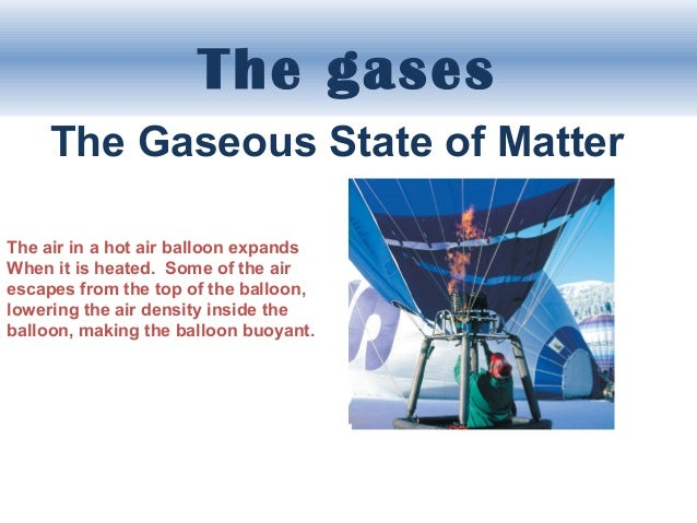 The gases The Gaseous State of Matter The air in a hot air balloon expands When it is heated. Some of the air escapes from...