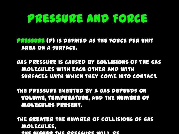 Pressure and ForcePressure (P) is defined as the force per unit area on a surface.Gas pressure is caused by collisions of ...