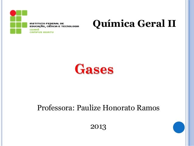 Química Geral II Gases Professora: Paulize Honorato Ramos 2013 1