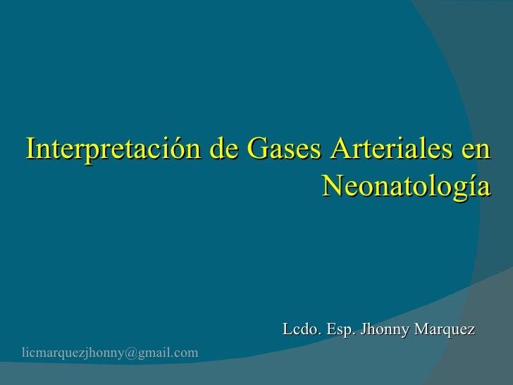 Interpretación de Gases Arteriales en Neonatología [email_address] Lcdo. Esp. Jhonny Marquez