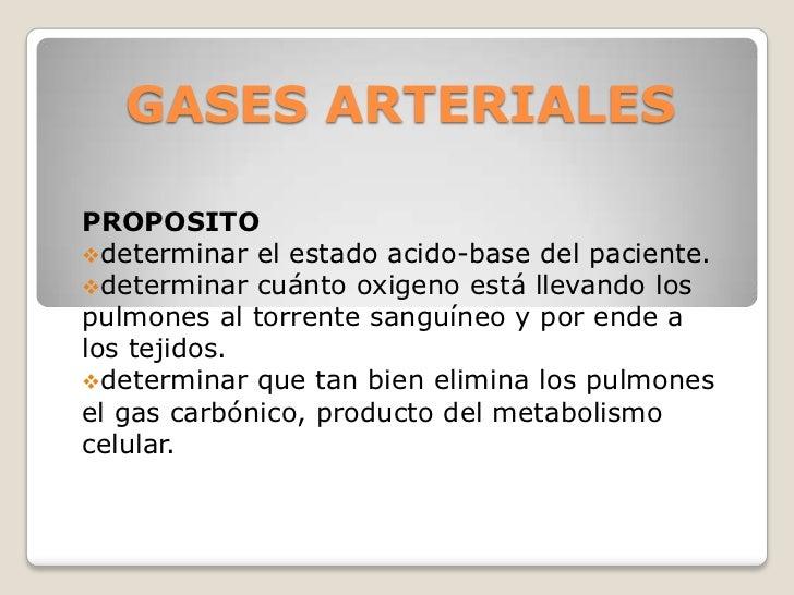 GASES ARTERIALESPROPOSITOdeterminar el estado acido-base del paciente.determinar cuánto oxigeno está llevando lospulmone...