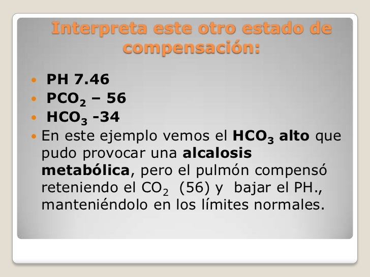 Interpreta este otro estado de           compensación:  PH 7.46 PCO2 – 56 HCO3 -34 En este ejemplo vemos el HCO3 alto ...