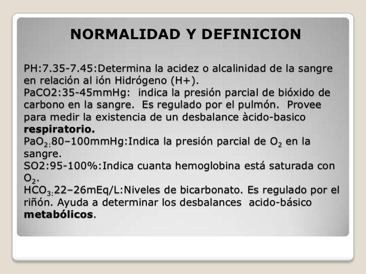NORMALIDAD Y DEFINICIONPH:7.35-7.45:Determina la acidez o alcalinidad de la sangreen relación al ión Hidrógeno (H+).PaCO2:...