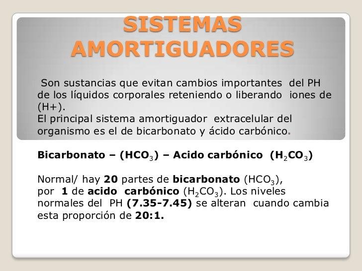 SISTEMAS      AMORTIGUADORES Son sustancias que evitan cambios importantes del PHde los líquidos corporales reteniendo o l...
