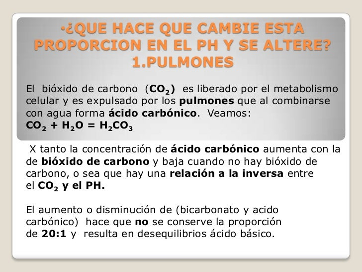•¿QUE HACE QUE CAMBIE ESTA PROPORCION EN EL PH Y SE ALTERE?           1.PULMONESEl bióxido de carbono (CO2) es liberado po...