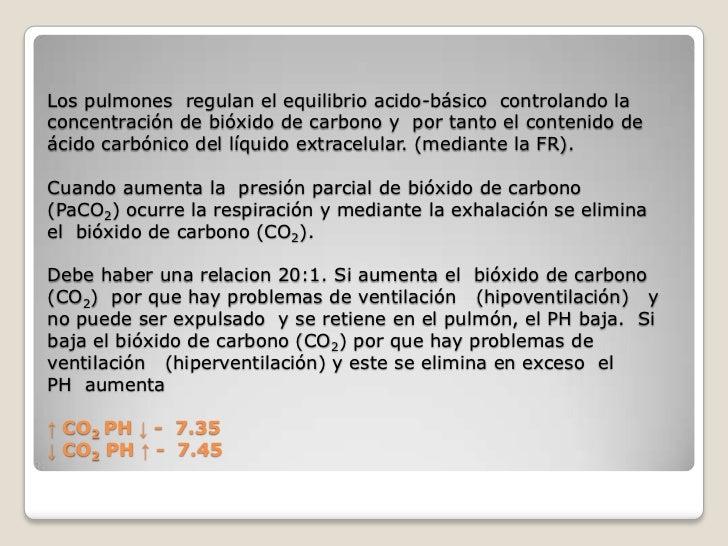 Los pulmones regulan el equilibrio acido-básico controlando laconcentración de bióxido de carbono y por tanto el contenido...