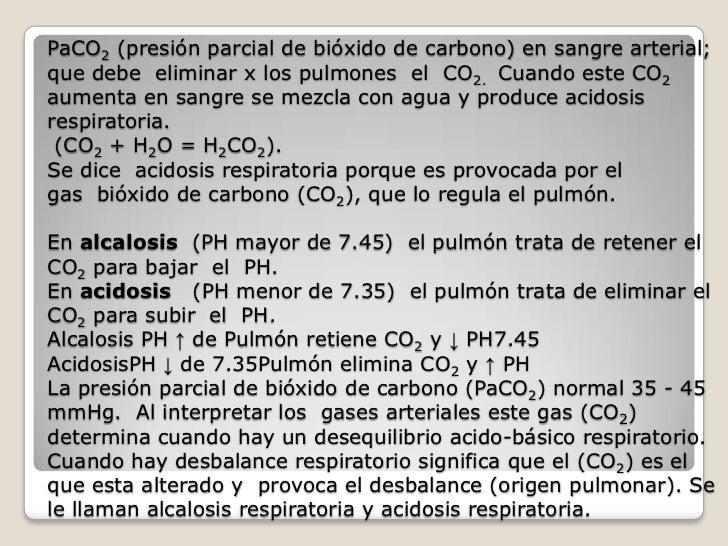 PaCO2 (presión parcial de bióxido de carbono) en sangre arterial;que debe eliminar x los pulmones el CO2. Cuando este CO2a...