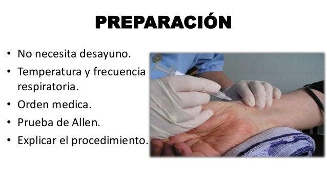 PREPARACIÓN • No necesita desayuno. • Temperatura y frecuencia respiratoria. • Orden medica. • Prueba de Allen. • Explicar...