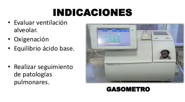 INDICACIONES • Evaluar ventilación alveolar. • Oxigenación • Equilibrio ácido base. • Realizar seguimiento de patologías p...
