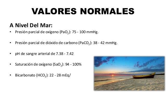 VALORES NORMALES A Nivel Del Mar: • Presión parcial de oxígeno (PaO2): 75 - 100 mmHg. • Presión parcial de dióxido de carb...