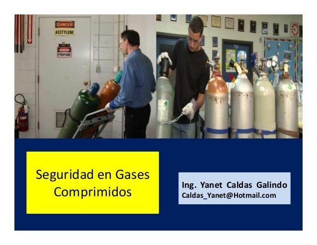 Seguridad en Gases Comprimidos Ing. Yanet Caldas Galindo CIP: 115456 Caldas_Yanet@Hotmail.com