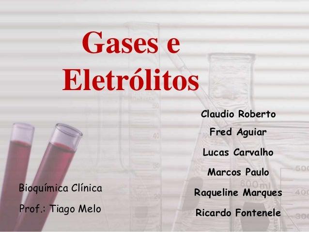 Gases e Eletrólitos Claudio Roberto Fred Aguiar Lucas Carvalho Marcos Paulo Raqueline Marques Ricardo Fontenele Bioquímica...