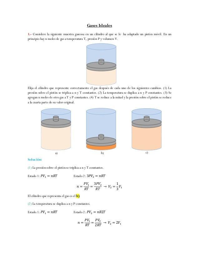Gases Ideales 1.- Considere la siguiente muestra gaseosa en un cilindro al que se le ha adaptado un pistón móvil. En un pr...