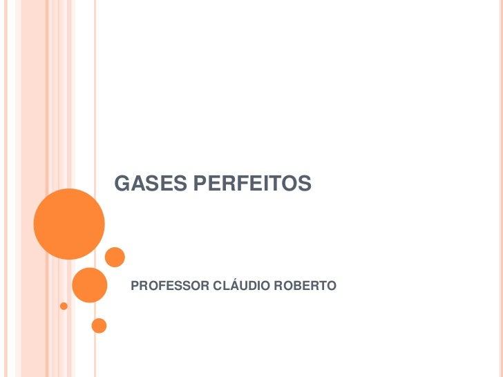 GASES PERFEITOS PROFESSOR CLÁUDIO ROBERTO