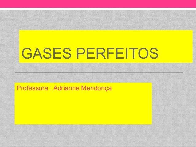 GASES PERFEITOSProfessora : Adrianne Mendonça