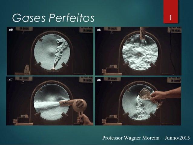 Gases Perfeitos Professor Wagner Moreira – Junho/2015 1
