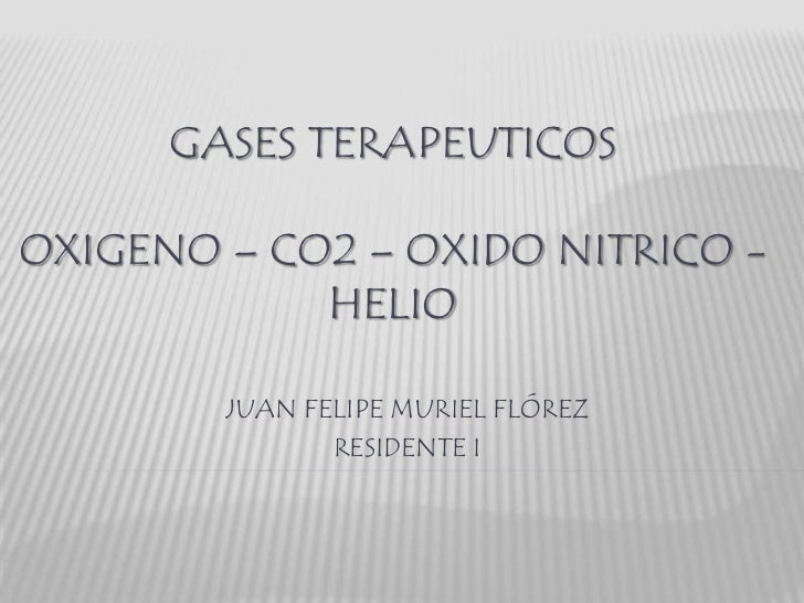 GASES TERAPEUTICOSOXIGENO – CO2 – OXIDO NITRICO -            HELIO        JUAN FELIPE MURIEL FLÓREZ               RESIDENT...